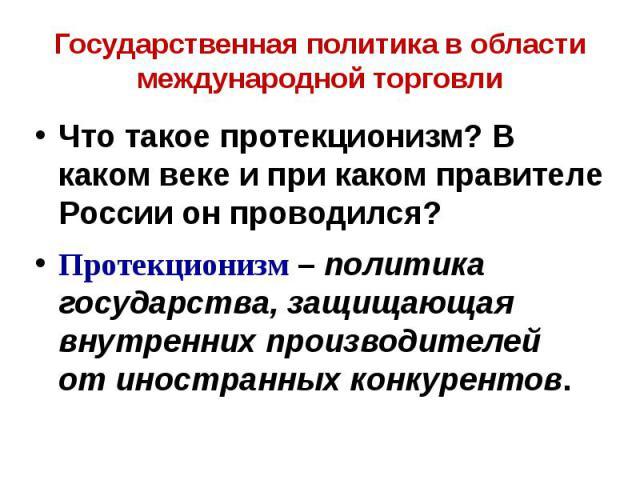 Государственная политика в области международной торговли Что такое протекционизм? В каком веке и при каком правителе России он проводился? Протекционизм – политика государства, защищающая внутренних производителей от иностранных конкурентов.