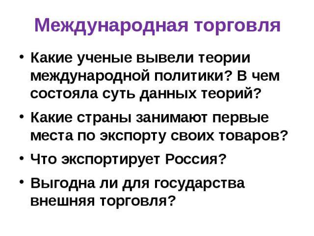 Международная торговля Какие ученые вывели теории международной политики? В чем состояла суть данных теорий? Какие страны занимают первые места по экспорту своих товаров? Что экспортирует Россия? Выгодна ли для государства внешняя торговля?