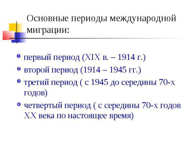 Основные периоды международной миграции: первый период (ХIХ в. – 1914 г.) второй период (1914 – 1945 гг.) третий период ( с 1945 до середины 70-х годов) четвертый период ( с середины 70-х годов ХХ века по настоящее время)