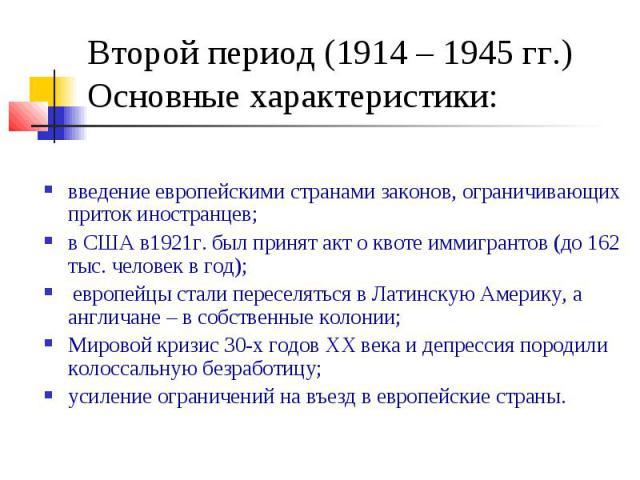Второй период (1914 – 1945 гг.) Основные характеристики: введение европейскими странами законов, ограничивающих приток иностранцев; в США в1921г. был принят акт о квоте иммигрантов (до 162 тыс. человек в год); европейцы стали переселяться в Латинску…