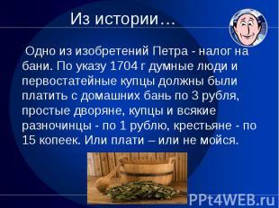 Одно из изобретений Петра - налог на бани. По указу 1704 г думные люди и первост