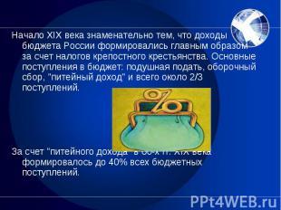 Начало XIX века знаменательно тем, что доходы бюджета России формировались главн