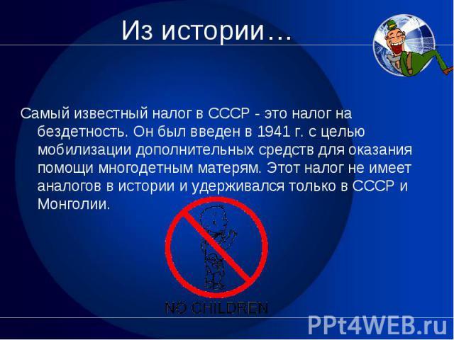 Самый известный налог в СССР - это налог на бездетность. Он был введен в 1941 г. с целью мобилизации дополнительных средств для оказания помощи многодетным матерям. Этот налог не имеет аналогов в истории и удерживался только в СССР и Монголии.