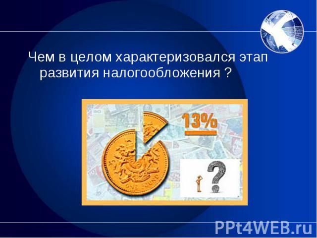 Чем в целом характеризовался этап развития налогообложения ? Чем в целом характеризовался этап развития налогообложения ?