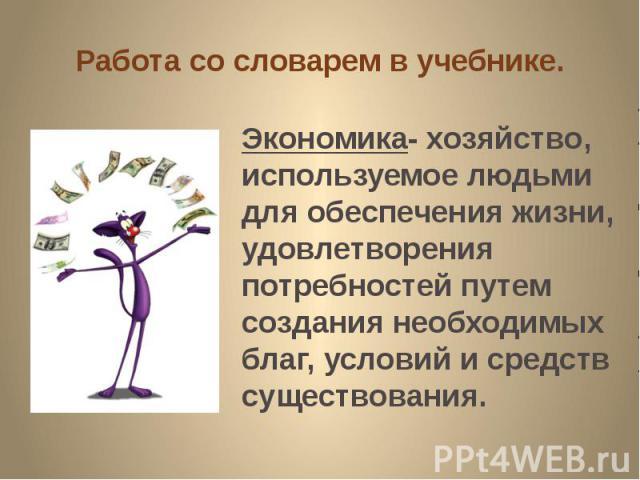 Работа со словарем в учебнике. Экономика- хозяйство, используемое людьми для обеспечения жизни, удовлетворения потребностей путем создания необходимых благ, условий и средств существования.