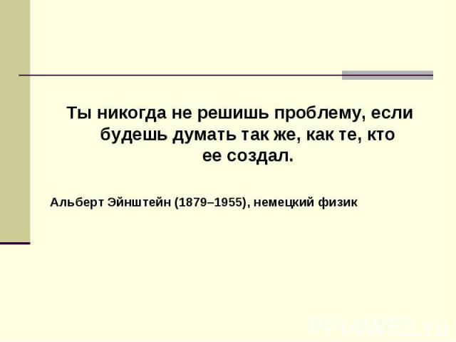 Тыникогда нерешишь проблему, если будешь думать так же, как те, кто еесоздал. Тыникогда нерешишь проблему, если будешь думать так же, как те, кто еесоздал. Альберт Эйнштейн (1879–1955), немецкий физик