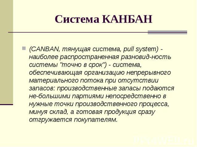 """(CANBAN, тянущая система, pull system) - наиболее распространенная разновид-ность системы """"точно в срок"""") - система, обеспечивающая организацию непрерывного материального потока при отсутствии запасов: производственные запасы подаются не-б…"""