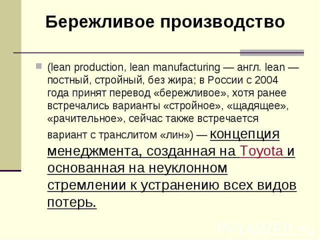 (lean production, lean manufacturing— англ. lean— постный, стройный, без жира; в России с 2004 года принят перевод «бережливое», хотя ранее встречались варианты «стройное», «щадящее», «рачительное», сейчас также встречается вариант с тра…