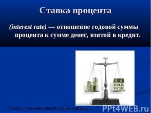 Ставка процента (interest rate) — отношение годовой суммы процента к сумме денег