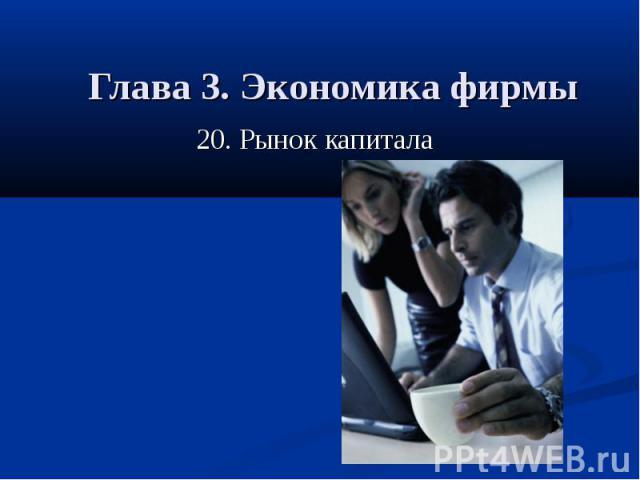 Глава 3. Экономика фирмы 20. Рынок капитала