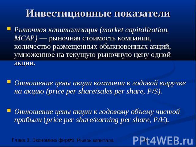 Инвестиционные показатели Рыночная капитализация (market capitalization, MCAP) — рыночная стоимость компании, количество размещенных обыкновенных акций, умноженное на текущую рыночную цену одной акции. Отношение цены акции компании к годовой выручке…