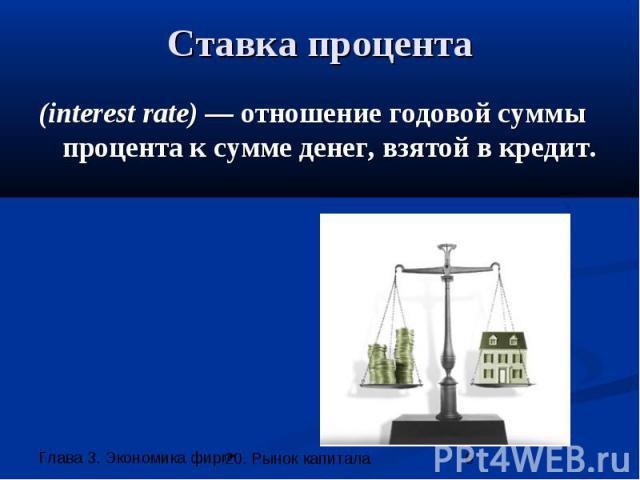 Ставка процента (interest rate) — отношение годовой суммы процента к сумме денег, взятой в кредит.