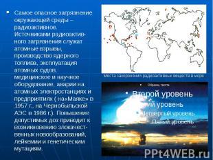 Самое опасное загрязнение окружающей среды – радиоактивное. Источниками радиоакт