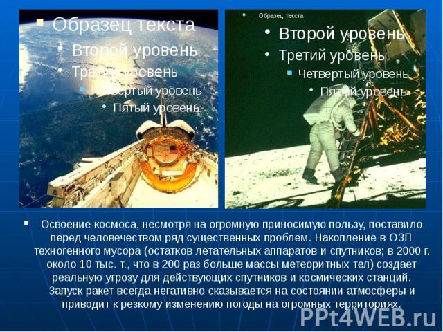 Освоение космоса, несмотря на огромную приносимую пользу, поставило перед человечеством ряд существенных проблем. Накопление в ОЗП техногенного мусора (остатков летательных аппаратов и спутников; в 2000 г. около 10 тыс. т., что в 200 раз больше масс…