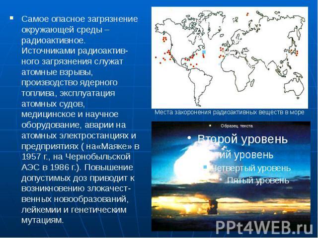 Самое опасное загрязнение окружающей среды – радиоактивное. Источниками радиоактив-ного загрязнения служат атомные взрывы, производство ядерного топлива, эксплуатация атомных судов, медицинское и научное оборудование, аварии на атомных электростанци…