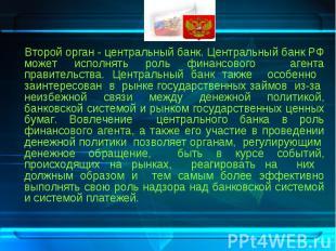 Второй орган - центральный банк. Центральный банк РФ может исполнять роль финанс