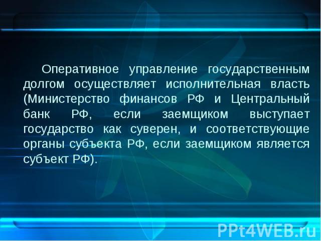 Оперативное управление государственным долгом осуществляет исполнительная власть (Министерство финансов РФ и Центральный банк РФ, если заемщиком выступает государство как суверен, и соответствующие органы субъекта РФ, если заемщиком является субъект…