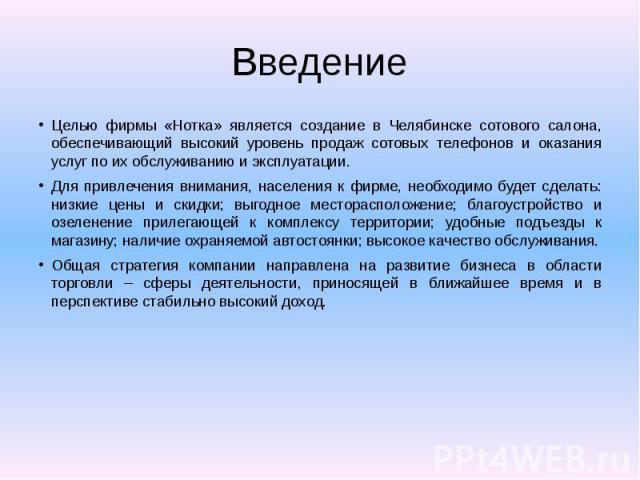 Введение Целью фирмы «Нотка» является создание в Челябинске сотового салона, обеспечивающий высокий уровень продаж сотовых телефонов и оказания услуг по их обслуживанию и эксплуатации. Для привлечения внимания, населения к фирме, необходимо будет сд…