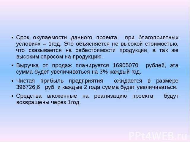 Срок окупаемости данного проекта при благоприятных условиях – 1год. Это объясняется не высокой стоимостью, что сказывается на себестоимости продукции, а так же высоким спросом на продукцию. Выручка от продаж планируется 16905070 рублей, эта сумма бу…