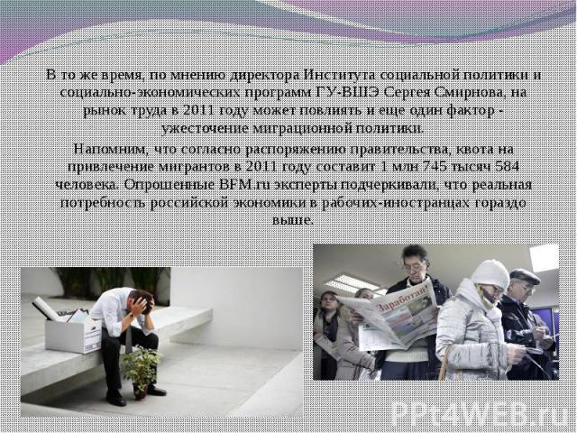 В то же время, по мнению директора Института социальной политики и социально-экономических программ ГУ-ВШЭ Сергея Смирнова, на рынок труда в 2011 году может повлиять и еще один фактор - ужесточение миграционной политики. В то же время, по мнению дир…