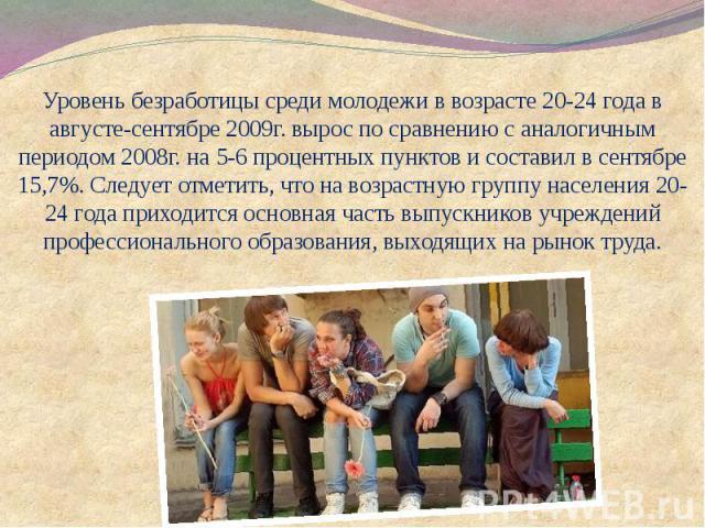 Уровень безработицы среди молодежи в возрасте 20-24 года в августе-сентябре 2009г. вырос по сравнению с аналогичным периодом 2008г. на 5-6 процентных пунктов и составил в сентябре 15,7%. Следует отметить, что на возрастную группу населения 20-24 год…