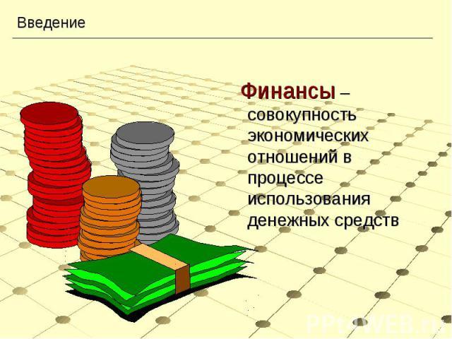 Финансы – совокупность экономических отношений в процессе использования денежных средств Финансы – совокупность экономических отношений в процессе использования денежных средств