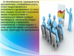 2) Неотделимость, неразрывность производства и потребления услуги: Услуги предос