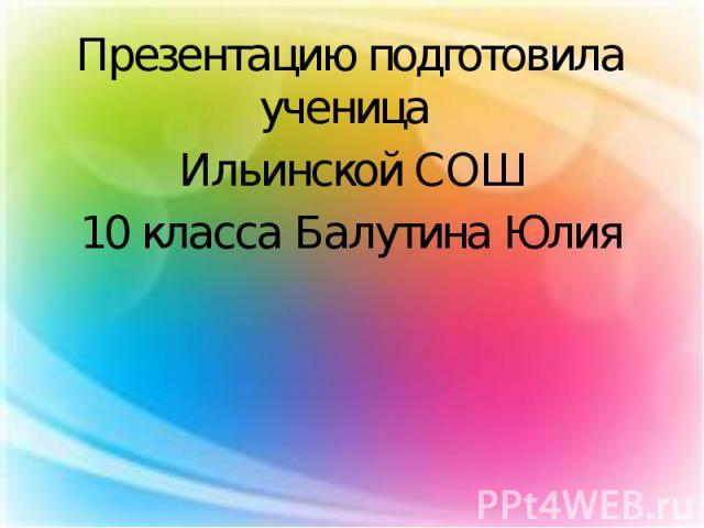 Презентацию подготовила ученица Презентацию подготовила ученица Ильинской СОШ 10 класса Балутина Юлия