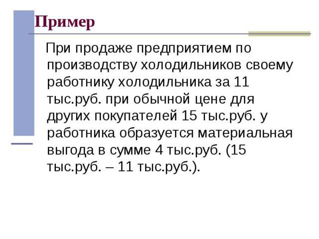 При продаже предприятием по производству холодильников своему работнику холодильника за 11 тыс.руб. при обычной цене для других покупателей 15 тыс.руб. у работника образуется материальная выгода в сумме 4 тыс.руб. (15 тыс.руб. – 11 тыс.руб.). При пр…