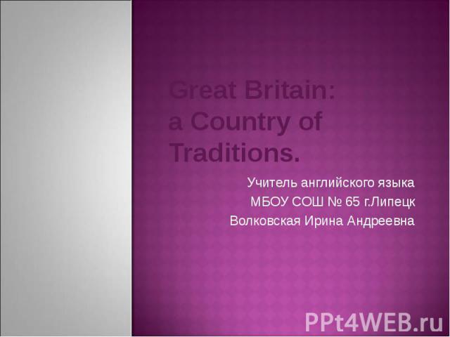 Great Britain: a Country of Traditions. Учитель английского языка МБОУ СОШ № 65 г.Липецк Волковская Ирина Андреевна