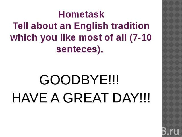 Hometask Tell about an English tradition which you like most of all (7-10 senteces). GOODBYE!!! HAVE A GREAT DAY!!!