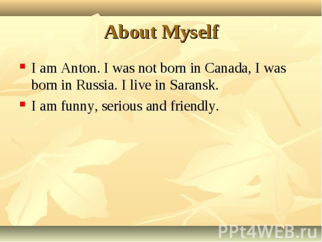 I am Anton. I was not born in Canada, I was born in Russia. I live in Saransk. I am Anton. I was not born in Canada, I was born in Russia. I live in Saransk. I am funny, serious and friendly.