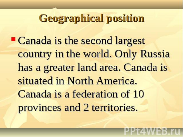 Canada is the second largest country in the world. Only Russia has a greater land area. Canada is situated in North America. Canada is a federation of 10 provinces and 2 territories. Canada is the second largest country in the world. Only Russia has…