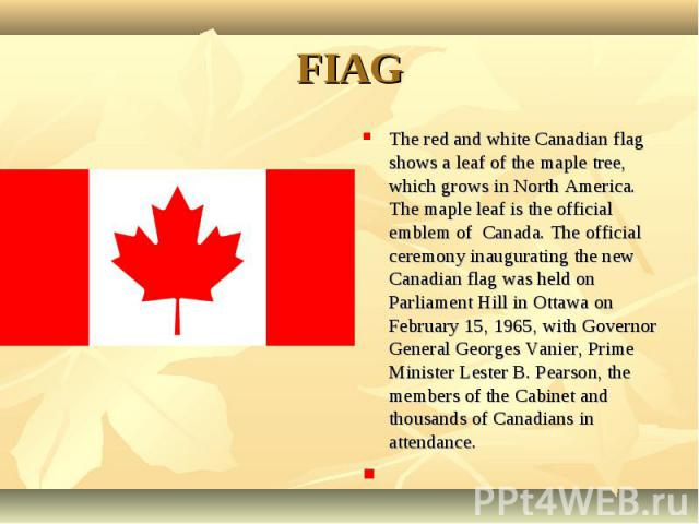 The red and white Canadian flag shows a leaf of the maple tree, which grows in North America. The maple leaf is the official emblem of Canada. The official ceremony inaugurating the new Canadian flag was held on Parliament Hill in Ottawa on February…