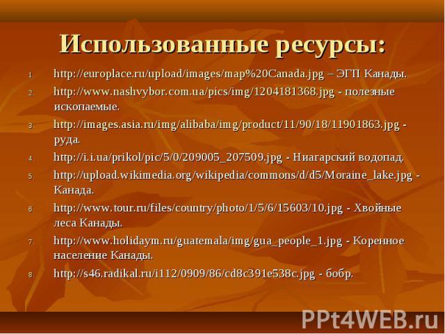 http://europlace.ru/upload/images/map%20Canada.jpg – ЭГП Канады. http://europlace.ru/upload/images/map%20Canada.jpg – ЭГП Канады. http://www.nashvybor.com.ua/pics/img/1204181368.jpg - полезные ископаемые. http://images.asia.ru/img/alibaba/img/produc…