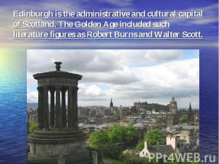 Edinburgh is the administrative and cultural capital of Scotland. The Golden Age