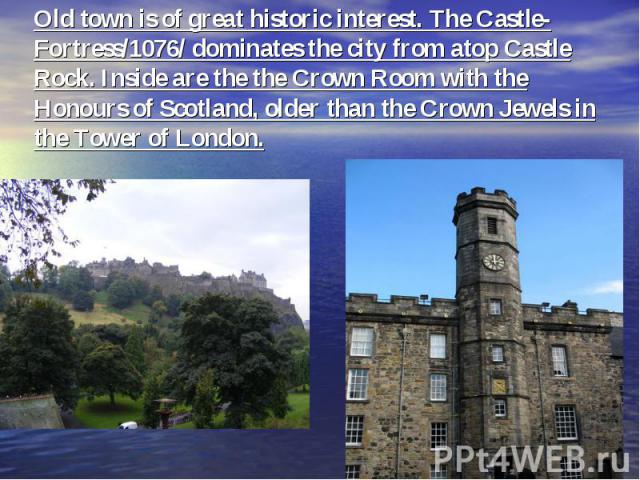 Old town is of great historic interest. The Castle-Fortress/1076/ dominates the city from atop Castle Rock. Inside are the the Crown Room with the Honours of Scotland, older than the Crown Jewels in the Tower of London.