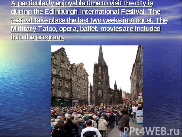 A particularly enjoyable time to visit the city is during the Edinburgh International Festival. The festival take place the last two weeks in August. The Military Tatoo, opera, ballet, movies are included into the program.