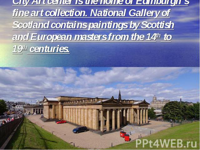 City Art center is the home of Edinburgh's fine art collection. National Gallery of Scotland contains paintings by Scottish and European masters from the 14th to 19th centuries.