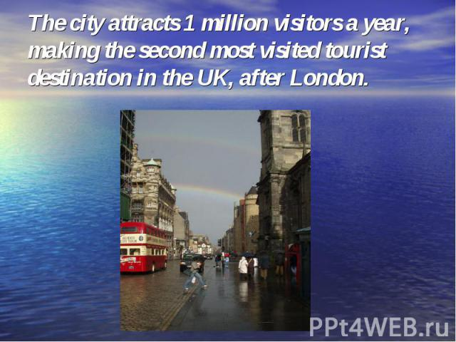 The city attracts 1 million visitors a year, making the second most visited tourist destination in the UK, after London.