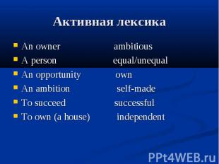 Активная лексика An owner ambitious A person equal/unequal An opportunity own An