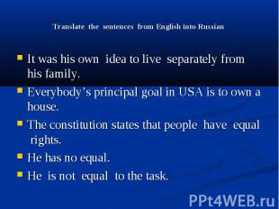 Translate the sentences from English into Russian It was his own idea to live se