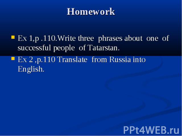 Homework Ex 1,p .110.Write three phrases about one of successful people of Tatarstan. Ex 2 ,p.110 Translate from Russia into English.