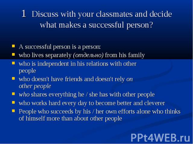 1 Discuss with your classmates and decide what makes a successful person? A successful person is a person: who lives separately (отдельно) from his family who is independent in his relations with other people who doesn't have friends and doesn't rel…