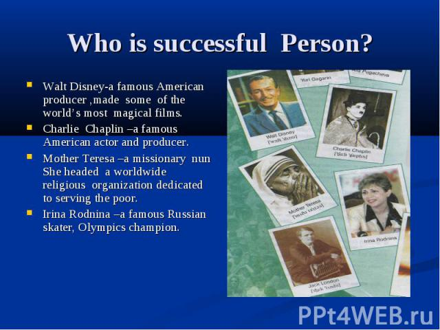 Who is successful Person? Walt Disney-a famous American producer ,made some of the world's most magical films. Charlie Chaplin –a famous American actor and producer. Mother Teresa –a missionary nun She headed a worldwide religious organization dedic…