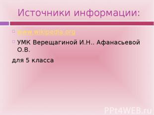 Источники информации: www.wikipedia.org УМК Верещагиной И.Н.. Афанасьевой О.В. д