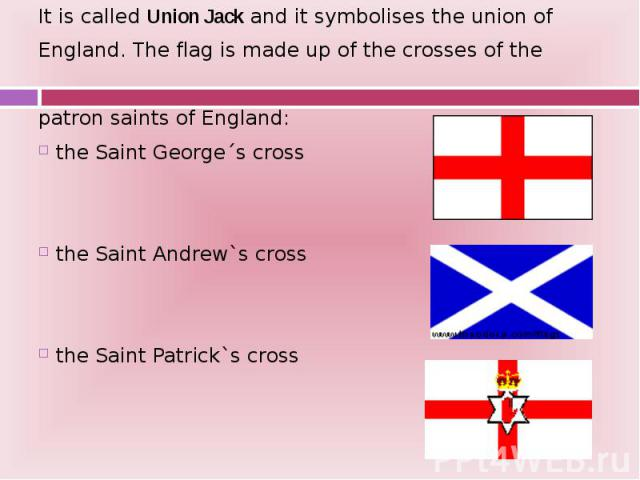 It is called Union Jack and it symbolises the union of It is called Union Jack and it symbolises the union of England. The flag is made up of the crosses of the patron saints of England: the Saint George´s cross the Saint Andrew`s cross the Saint Pa…