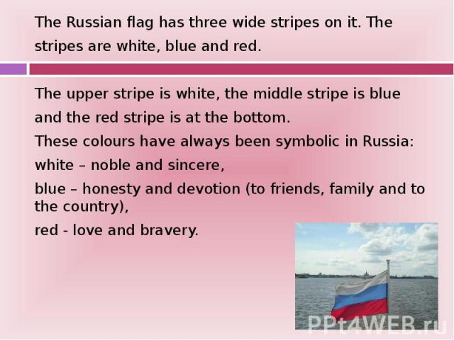 The Russian flag has three wide stripes on it. The The Russian flag has three wide stripes on it. The stripes are white, blue and red. The upper stripe is white, the middle stripe is blue and the red stripe is at the bottom. These colours have alway…