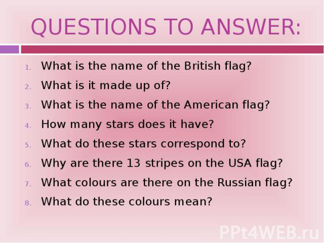 QUESTIONS TO ANSWER: What is the name of the British flag? What is it made up of? What is the name of the American flag? How many stars does it have? What do these stars correspond to? Why are there 13 stripes on the USA flag? What colours are there…