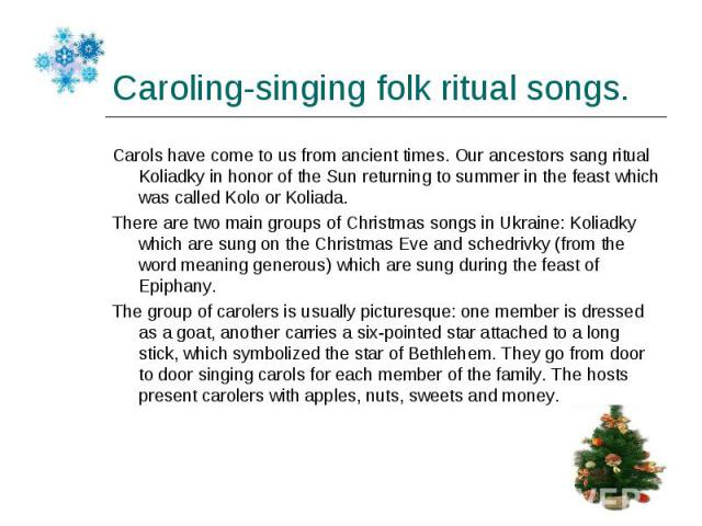 Carols have come to us from ancient times. Our ancestors sang ritual Koliadky in honor of the Sun returning to summer in the feast which was called Kolo or Koliada. Carols have come to us from ancient times. Our ancestors sang ritual Koliadky in hon…